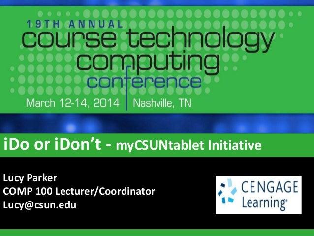iDo or iDon't - myCSUNtablet Initiative Lucy Parker COMP 100 Lecturer/Coordinator Lucy@csun.edu