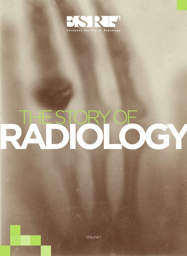 1 THE STORY OF RADIOLOGY AN INTRODUCTION HISTO RYOF RADIO LOGY INTERNATIONAL DAY OF RADIOLOGY THESTORYOF RADIOLOGY Volume1