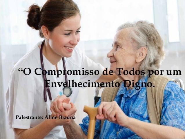 """""""O Compromisso de Todos por um Envelhecimento Digno. Palestrante: Aline Braúna"""