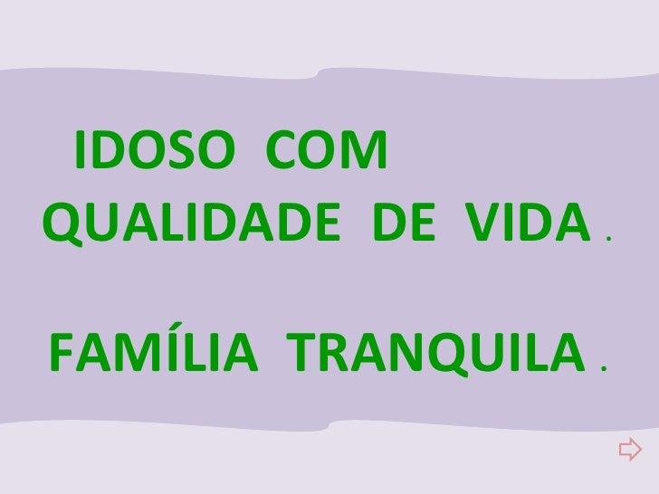 IDOSO  COM  QUALIDADE  DE  VIDA  . FAMÍLIA  TRANQUILA  .