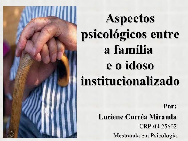 Aspectos psicológicos entre a família  e o idoso institucionalizado Por: Luciene Corrêa Miranda CRP-04 25602 Mestranda em ...