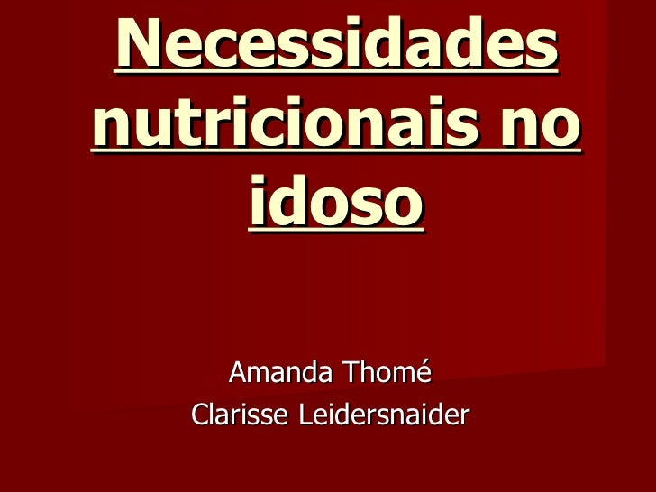 Necessidades nutricionais no idoso Amanda Thomé Clarisse Leidersnaider