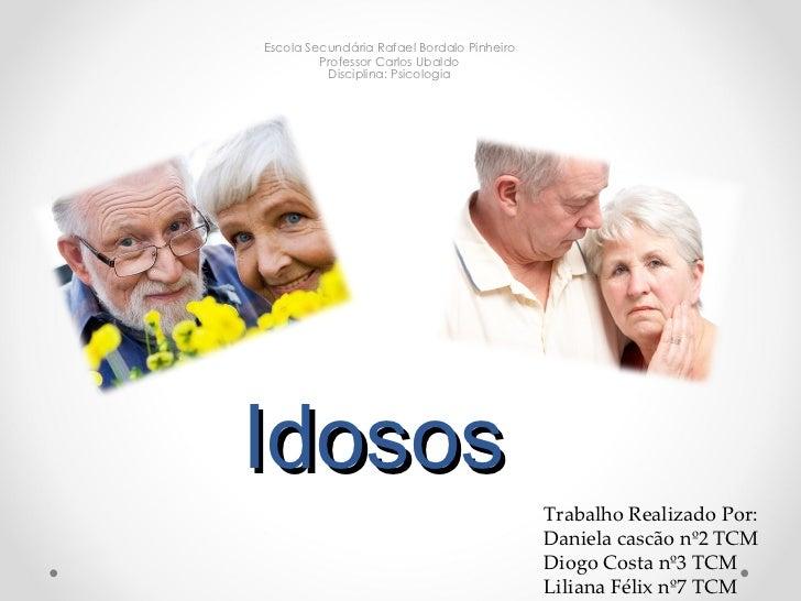 Idosos Escola Secundária Rafael Bordalo Pinheiro  Professor Carlos Ubaldo  Disciplina: Psicologia  Trabalho Realizado Por:...