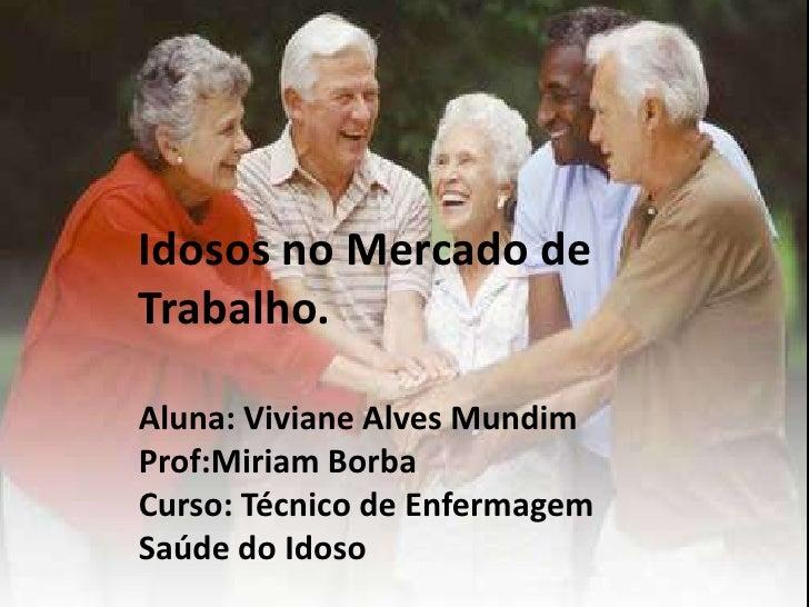 Idosos no Mercado deTrabalho.Aluna: Viviane Alves MundimProf:Miriam BorbaCurso: Técnico de EnfermagemSaúde do Idoso