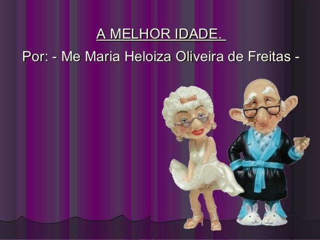A MELHOR IDADE.Por: - Me Maria Heloiza Oliveira de Freitas -