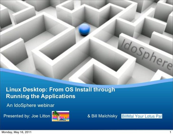 Linux Desktop: From OS Install through  Running the Applications   An IdoSphere webinar Presented by: Joe Litton     & Bil...