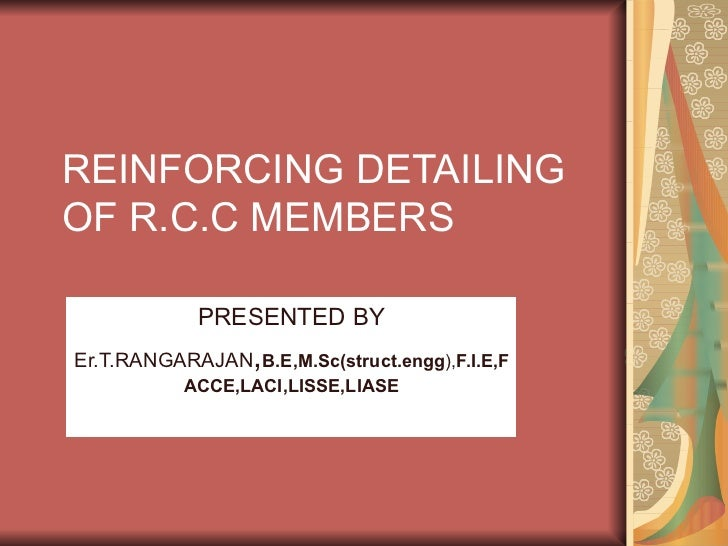 REINFORCING DETAILING OF R.C.C MEMBERS PRESENTED BY Er.T.RANGARAJAN , B.E,M.Sc(struct.engg ), F.I.E,FACCE,LACI,LISSE,LIASE