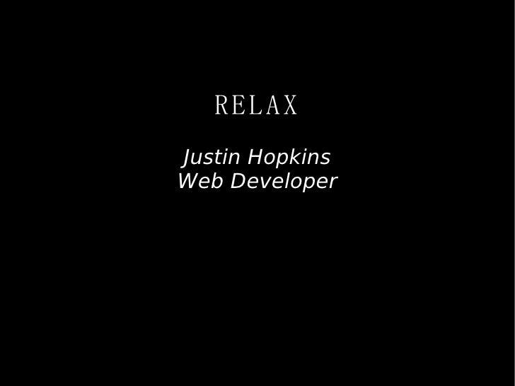 RELAX <ul><ul><li>Justin Hopkins </li></ul></ul><ul><ul><li>Web Developer </li></ul></ul>