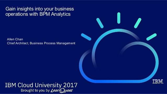 Gain insights into your business operations with BPM Analytics Allen Chan Chief Architect, Business Process Management