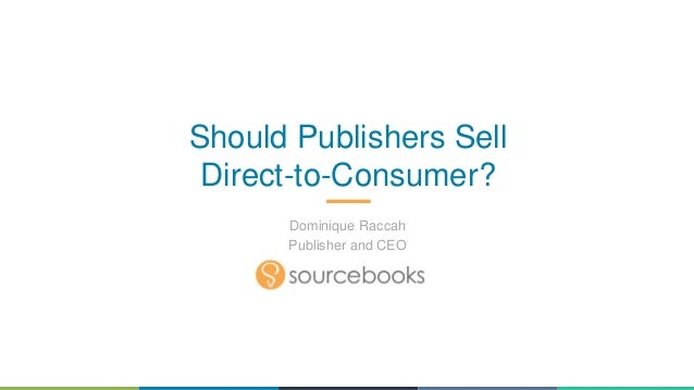 Should Publishers Sell Direct-to-Consumer? Dominique Raccah Publisher and CEO