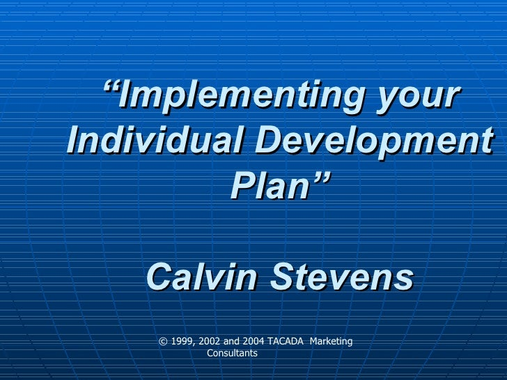 """Developing Your IDP """"Implementing your Individual Development Plan"""" Calvin Stevens © 1999, 2002 and 2004 TACADA  Marketing..."""