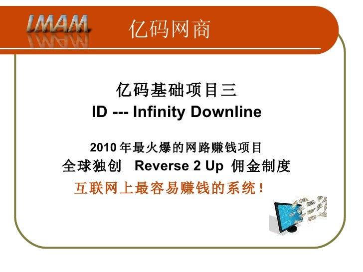 亿码网商 亿码基础项目三 ID --- Infinity Downline 2010 年最火爆的网路赚钱项目 全球独创  Reverse 2 Up  佣金制度 互联网上最容易赚钱的系统!