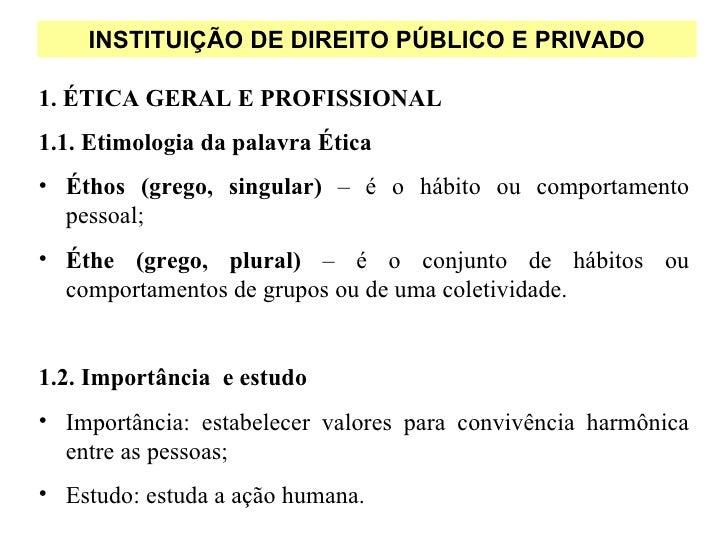 INSTITUIÇÃO DE DIREITO PÚBLICO E PRIVADO1. ÉTICA GERAL E PROFISSIONAL1.1. Etimologia da palavra Ética• Éthos (grego, singu...