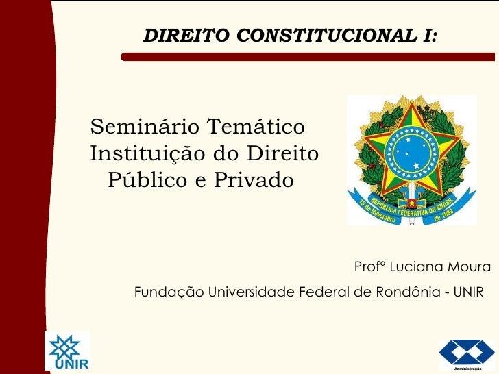 Seminário Temático   Instituição do Direito Público e Privado Prof° Luciana Moura Fundação Universidade Federal de Rondôni...