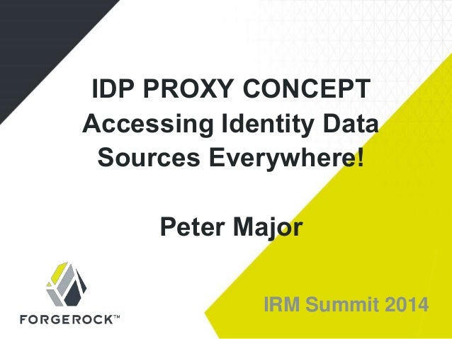 IRM Summit 2014 IDP PROXY CONCEPT Accessing Identity Data Sources Everywhere! Peter Major
