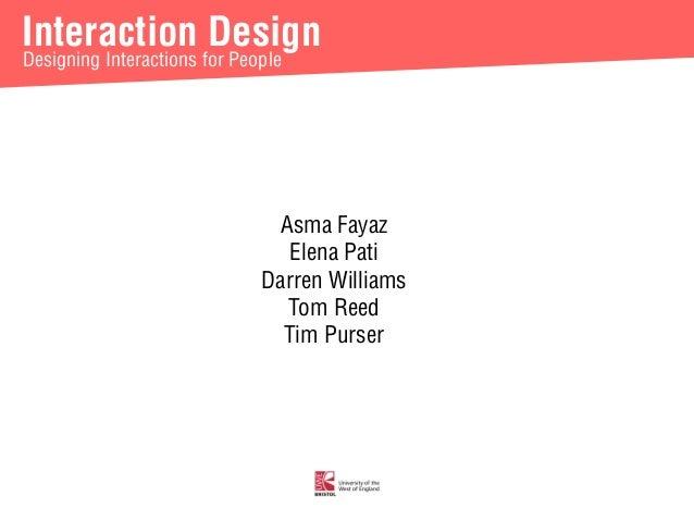 Interaction Design  Designing Interactions for People  Asma Fayaz  Elena Pati  Darren Williams  Tom Reed  Tim Purser