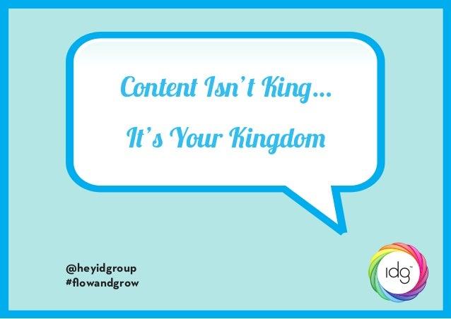 Content Isn't King… It's Your Kingdom  @heyidgroup #flowandgrow