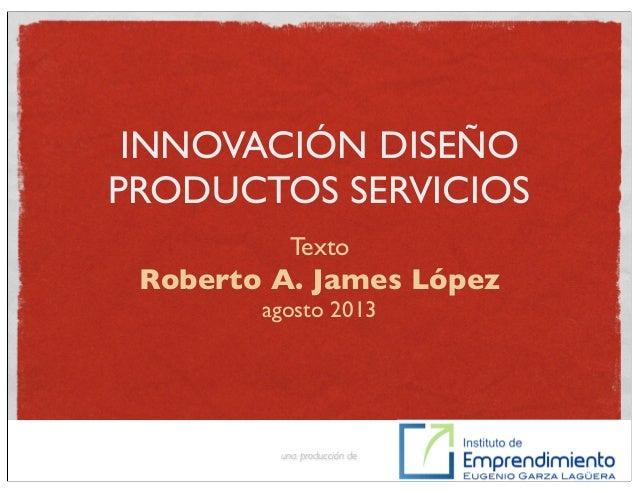 INNOVACIÓN DISEÑO PRODUCTOS SERVICIOS Roberto A. James López agosto 2013 una producción de Texto