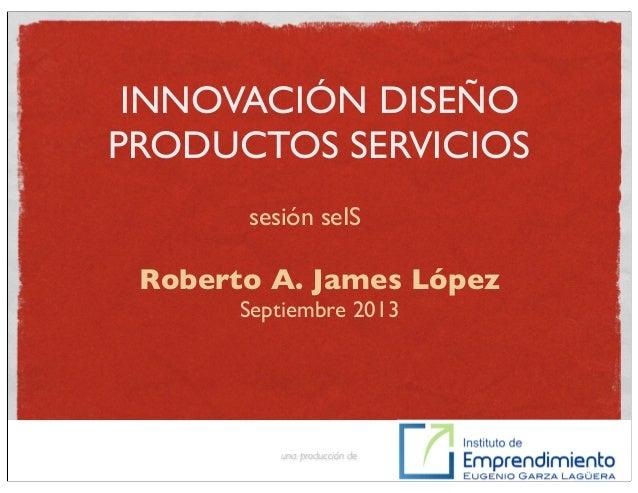 INNOVACIÓN DISEÑO PRODUCTOS SERVICIOS Roberto A. James López Septiembre 2013 una producción de sesión seIS