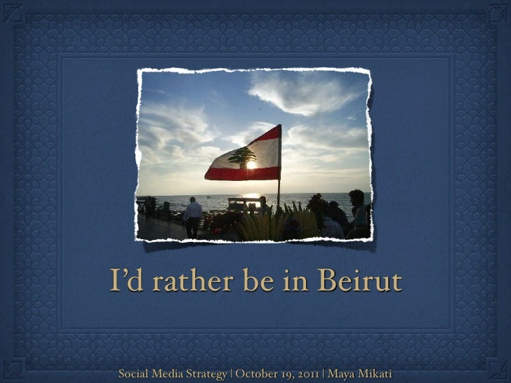 I'd rather be in BeirutSocial Media Strategy   October 19, 2011   Maya Mikati