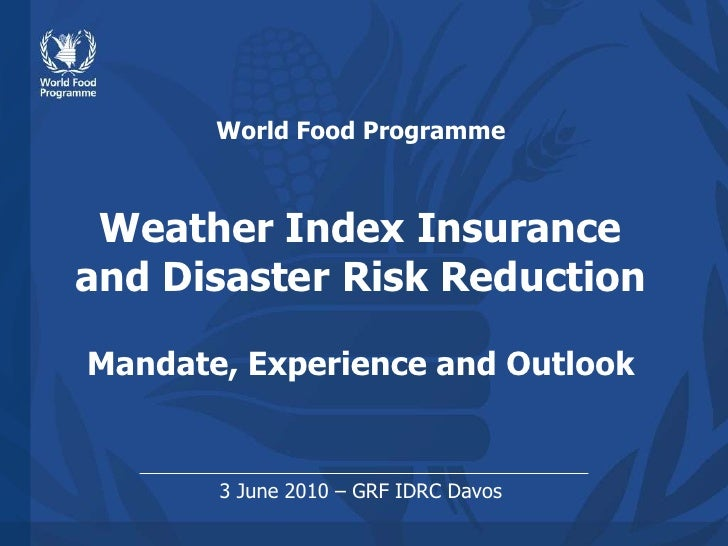 World Food ProgrammeWeather Index Insuranceand Disaster Risk ReductionMandate, Experience and Outlook<br />3 June 2010 – G...