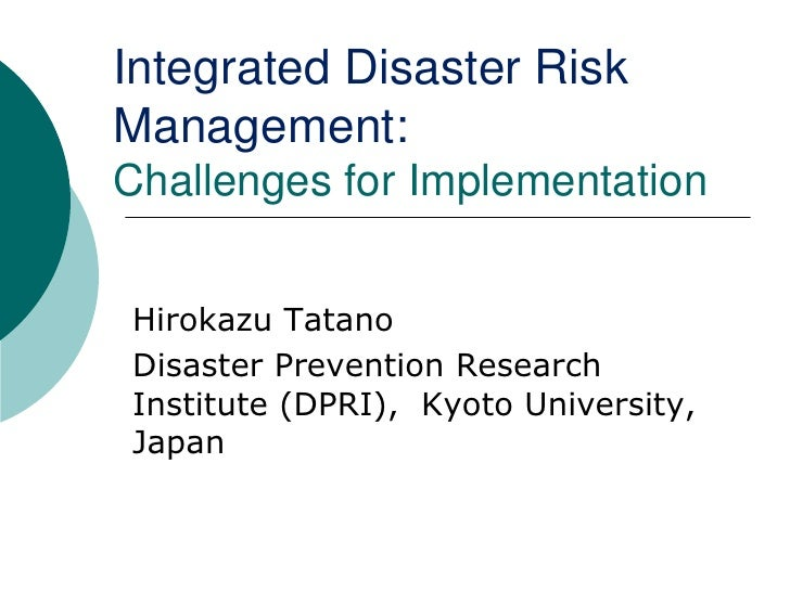 Integrated Disaster Risk Management: Challenges for Implementation<br />Hirokazu Tatano<br />Disaster Prevention Research ...