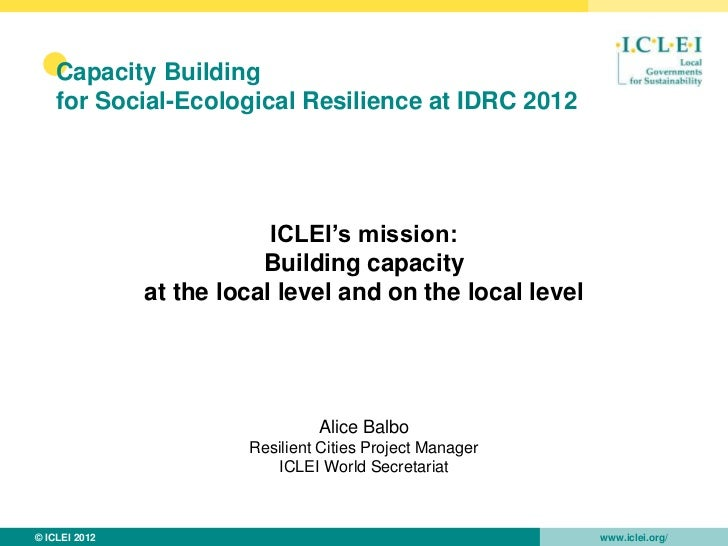 •   Capacity Building    for Social-Ecological Resilience at IDRC 2012                           ICLEI's mission:         ...