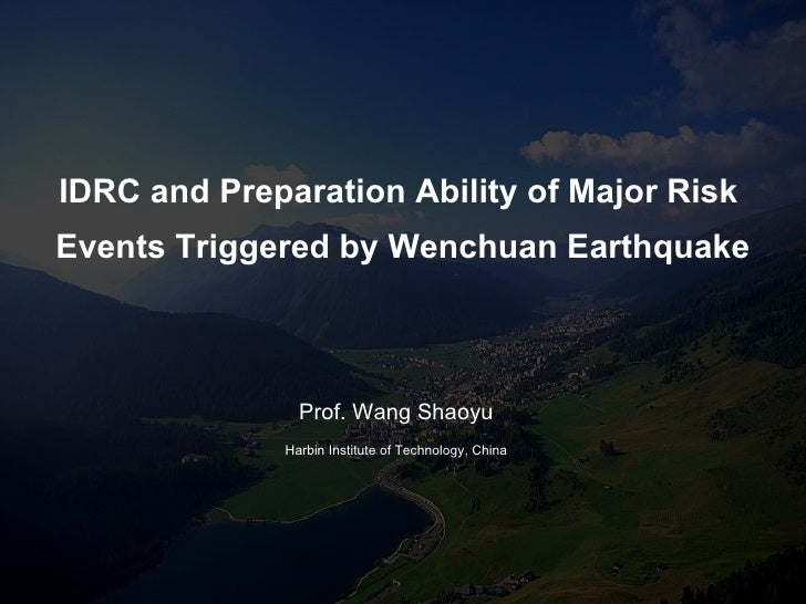 IDRC and   Preparation Ability of Major Risk  Events Triggered by Wenchuan Earthquake Prof. Wang Shaoyu Harbin Institute o...