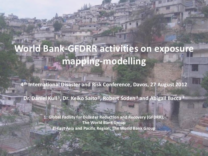 World Bank-GFDRR activities on exposure          mapping-modelling 4th International Disaster and Risk Conference, Davos, ...