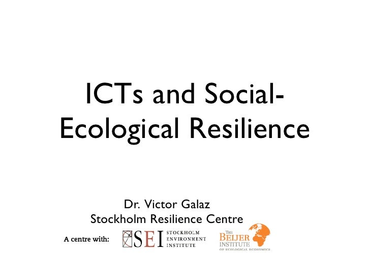 ICTs and Social- Ecological Resilience          Dr. Victor Galaz   Stockholm Resilience Centre