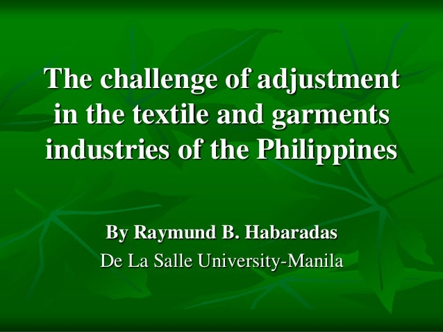 The challenge of adjustment in the textile and garments industries of the Philippines By Raymund B. Habaradas De La Salle ...