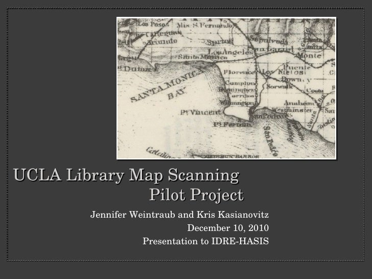 UCLA Library Map Scanning  Pilot Project <ul><li>Jennifer Weintraub and Kris Kasianovitz </li></ul><ul><li>December 10, 20...