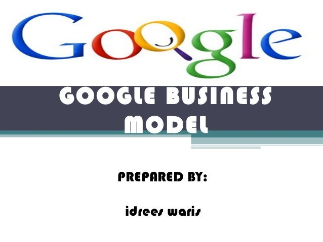 GOOGLE BUSINESS   MODEL    PREPARED BY:     idrees waris