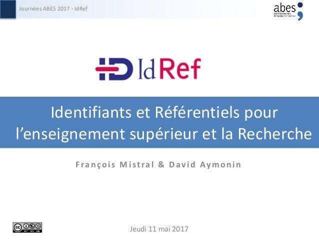 Identifiants et Référentiels pour l'enseignement supérieur et la Recherche Journées ABES 2017 - IdRef Jeudi 11 mai 2017 F ...