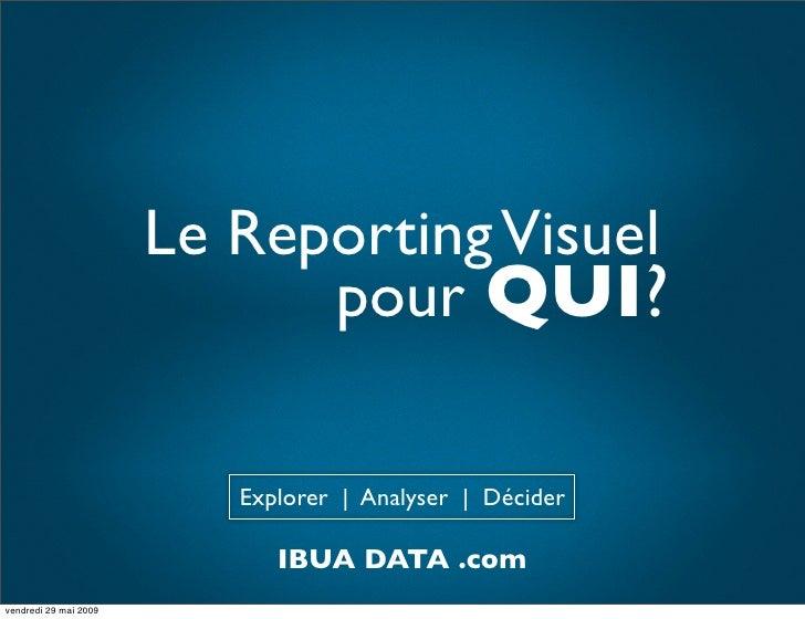 Le Reporting Visuel                              pour QUI?                            Explorer | Analyser | Décider       ...