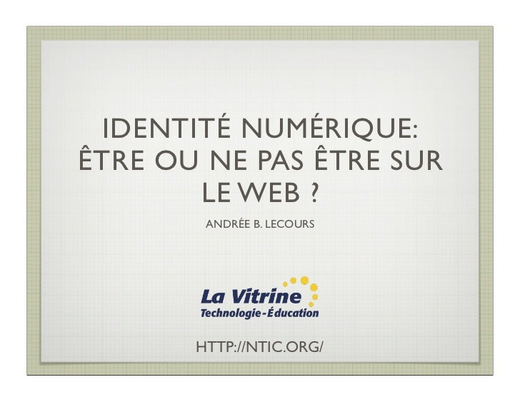 IDENTITÉ NUMÉRIQUE:ÊTRE OU NE PAS ÊTRE SUR       LE WEB ?        ANDRÉE B. LECOURS       HTTP://NTIC.ORG/