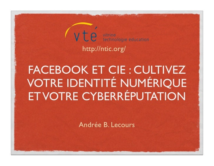 http://ntic.org/FACEBOOK ET CIE : CULTIVEZVOTRE IDENTITÉ NUMÉRIQUEET VOTRE CYBERRÉPUTATION        Andrée B. Lecours