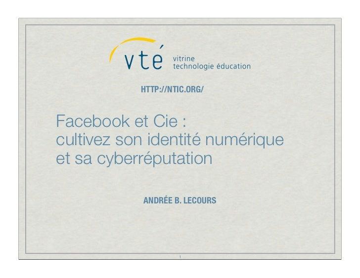 HTTP://NTIC.ORG/Facebook et Cie :cultivez son identité numériqueet sa cyberréputation           ANDRÉE B. LECOURS         ...