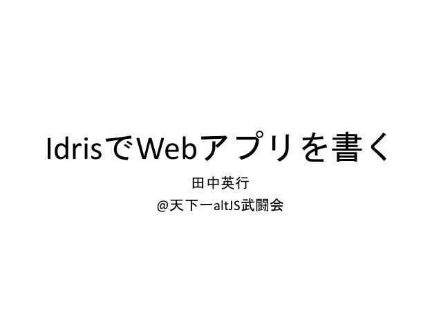 IdrisでWebアプリを書く 田中英行 @天下一altJS武闘会