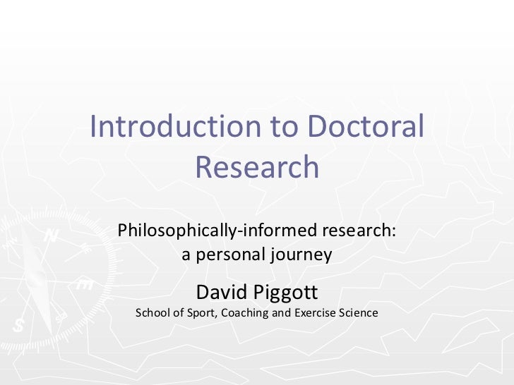 Introduction to Doctoral Research Philosophically-informed research: a personal journey David Piggott School of Sport, Coa...