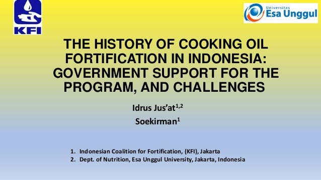 THE HISTORY OF COOKING OIL FORTIFICATION IN INDONESIA: GOVERNMENT SUPPORT FOR THE PROGRAM, AND CHALLENGES Idrus Jus'at1,2 ...