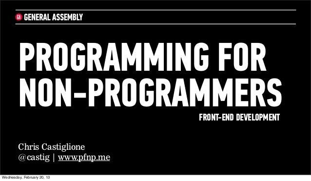 PROGRAMMING FOR        NON-PROGRAMMERS         FRONT-END DEVELOPMENT        Chris Castiglione        @castig | www.pfnp.me...