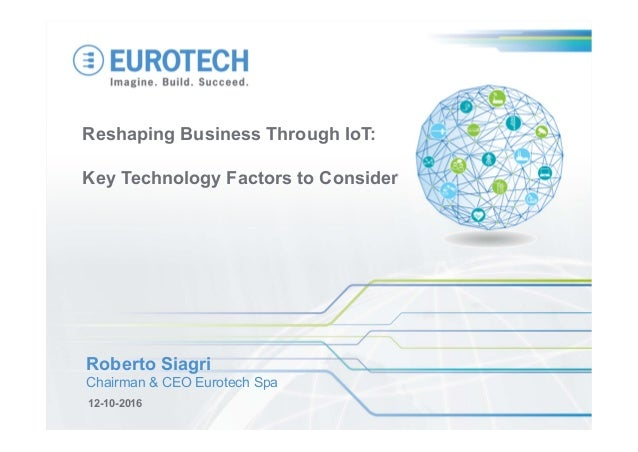Reshaping Business Through IoT: Key Technology Factors to Consider 12-10-2016 Roberto Siagri Chairman & CEO Eurotech Spa