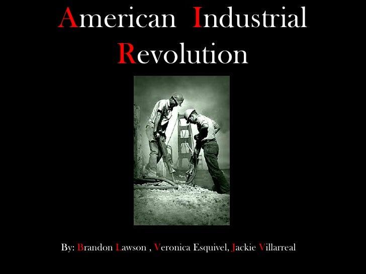 AmericanIndustrial Revolution<br />By: Brandon Lawson, Veronica Esquivel, Jackie Villarreal <br />