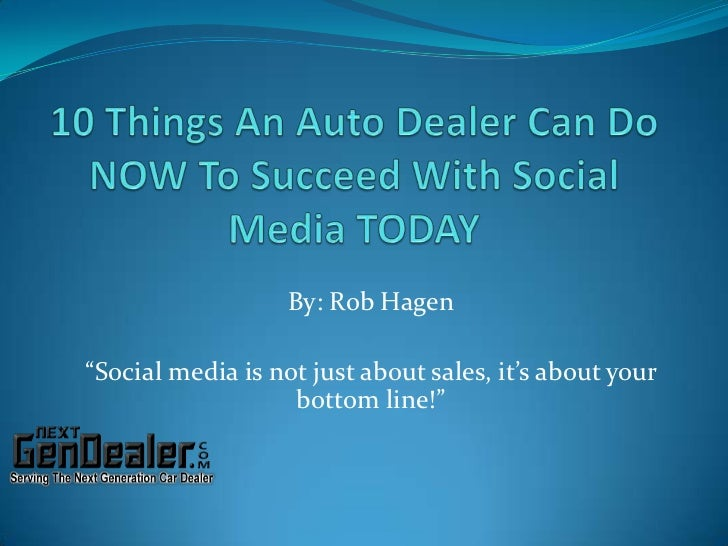 "10 Things An Auto Dealer Can Do NOW To Succeed With Social Media TODAY<br />By: Rob Hagen<br />""Social media is not just a..."