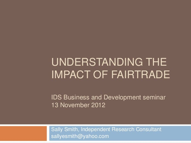 UNDERSTANDING THEIMPACT OF FAIRTRADEIDS Business and Development seminar13 November 2012Sally Smith, Independent Research ...