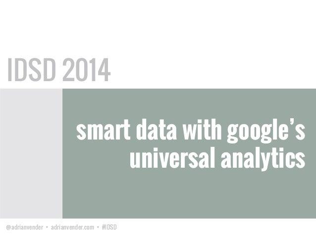 @adrianvender • adrianvender.com • #IDSD smart data with google's universal analytics IDSD 2014
