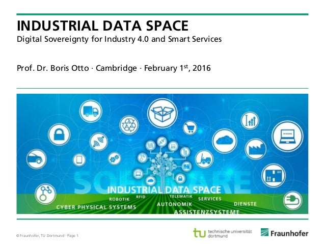 © Fraunhofer, TU Dortmund · Page 1 Prof. Dr. Boris Otto · Cambridge · February 1st, 2016 INDUSTRIAL DATA SPACE Digital Sov...