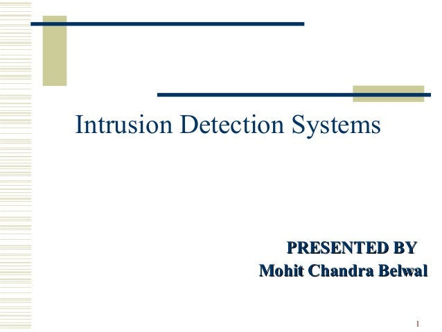 1 Intrusion Detection Systems PRESENTED BYPRESENTED BY Mohit Chandra BelwalMohit Chandra Belwal