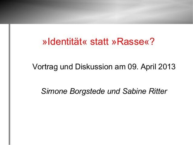 »Identität« statt »Rasse«?Vortrag und Diskussion am 09. April 2013  Simone Borgstede und Sabine Ritter